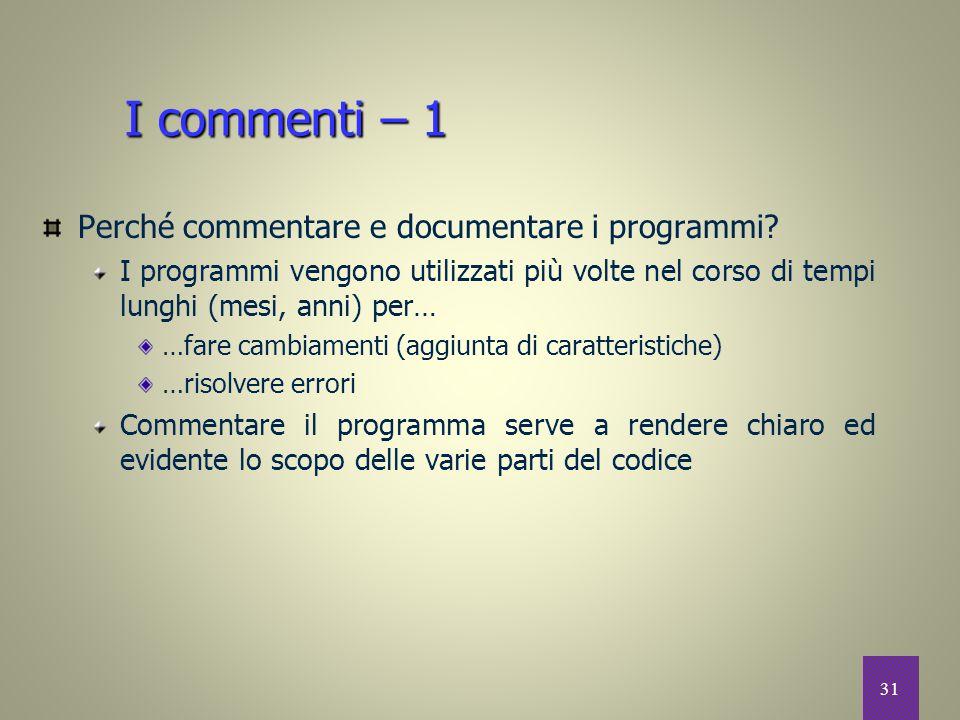 31 I commenti – 1 Perché commentare e documentare i programmi? I programmi vengono utilizzati più volte nel corso di tempi lunghi (mesi, anni) per… …f