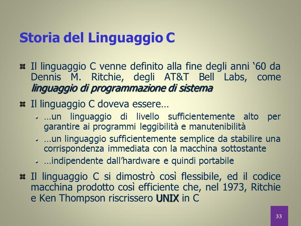 33 Storia del Linguaggio C linguaggio di programmazione di sistema Il linguaggio C venne definito alla fine degli anni '60 da Dennis M. Ritchie, degli