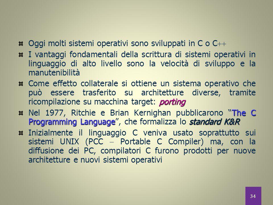 34 Oggi molti sistemi operativi sono sviluppati in C o C  I vantaggi fondamentali della scrittura di sistemi operativi in linguaggio di alto livello