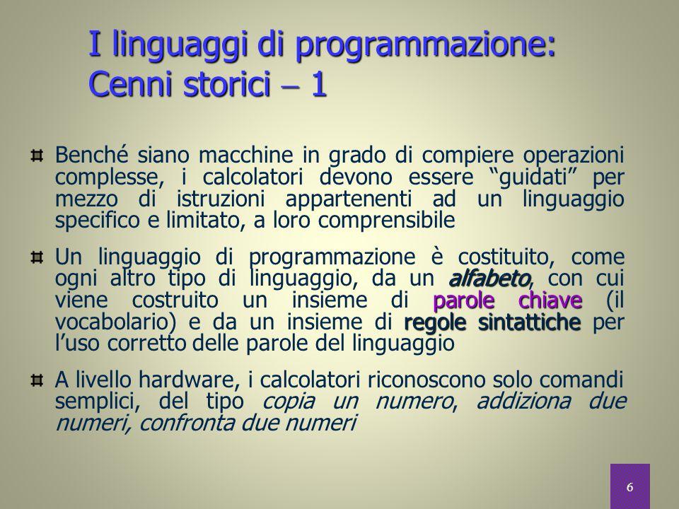 17 modello astratto di programmazione Possiamo aggregare i numerosi linguaggi di programmazione esistenti sulla base del modello astratto di programmazione che sottintendono e che è necessario adottare per utilizzarli Tipi di linguaggi di programmazione di alto livello  1 Linguaggi di programmazione Dichiarativi Procedurali (C, Pascal) Ad oggetti (C++, Java) Funzionali(Lisp)Logici(Prolog) Imperativi Paralleli
