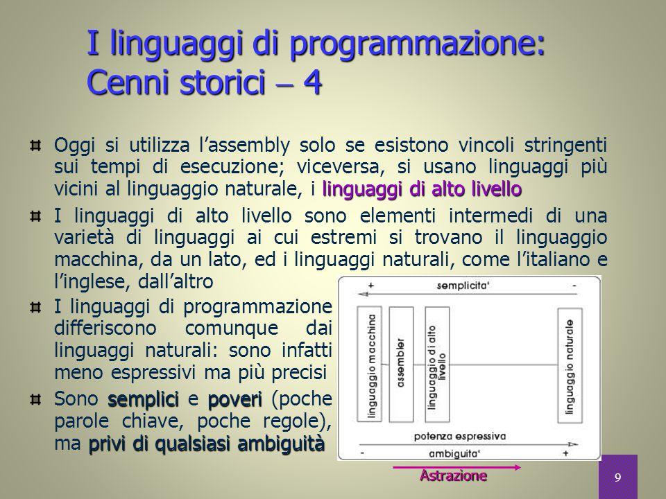 10 Astrazione  1 programmazione a basso livello In informatica si parla di programmazione a basso livello quando si utilizza un linguaggio molto vicino alla macchina programmazione di alto livello Si parla invece di programmazione di alto livello quando si utilizzano linguaggi più sofisticati ed astratti, slegati dal funzionamento fisico della macchina PascalPerlJava Si viene così a creare una gerarchia di linguaggi, dai meno evoluti (il linguaggio macchina o l'assembler) ai più evoluti (Pascal, Perl, Java, etc.) linguaggioC In questa gerarchia il linguaggio C si pone ad un livello intermedio