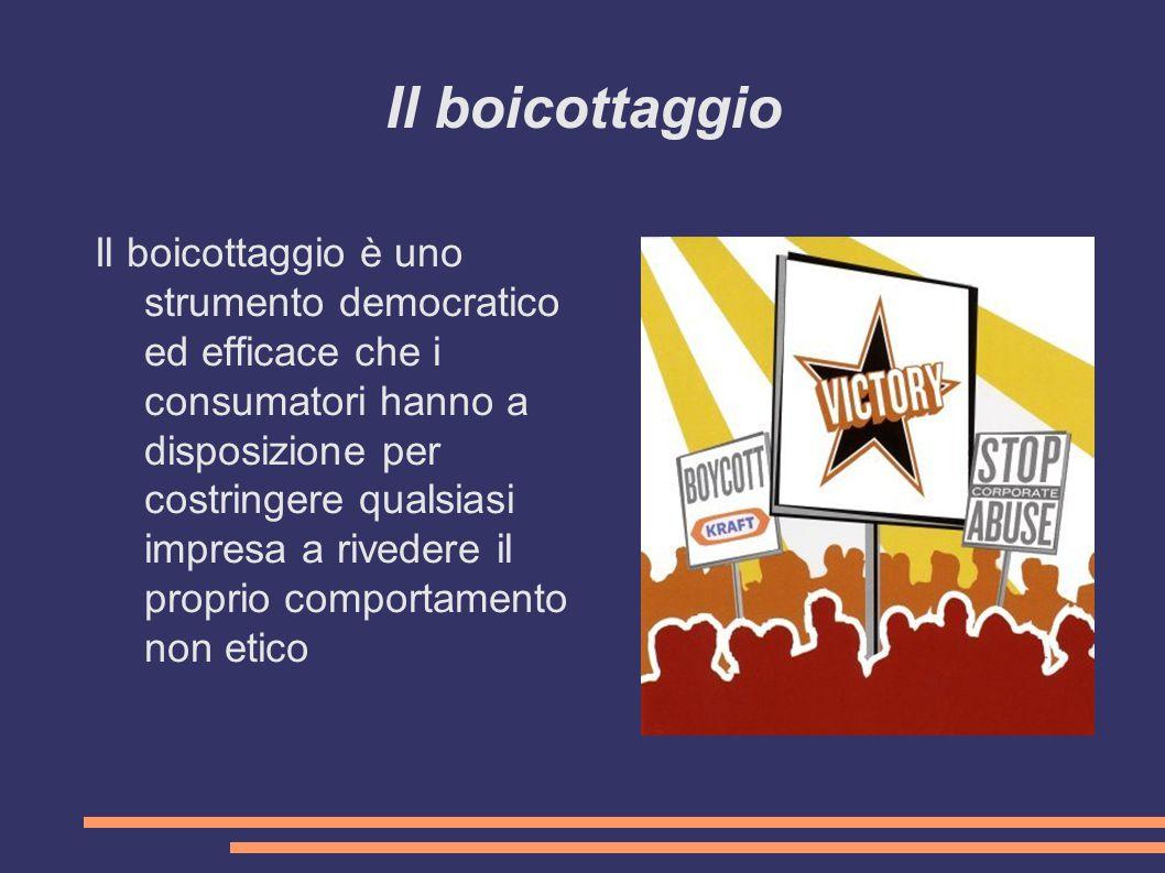 Il boicottaggio Il boicottaggio è uno strumento democratico ed efficace che i consumatori hanno a disposizione per costringere qualsiasi impresa a rivedere il proprio comportamento non etico