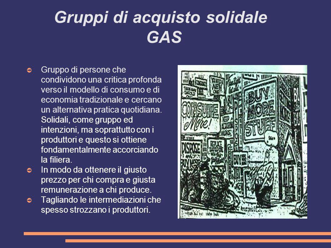 Gruppi di acquisto solidale GAS ➲ Gruppo di persone che condividono una critica profonda verso il modello di consumo e di economia tradizionale e cercano un alternativa pratica quotidiana.