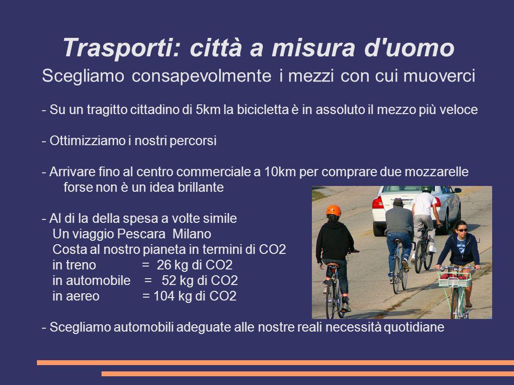 Trasporti: città a misura d uomo Scegliamo consapevolmente i mezzi con cui muoverci - Su un tragitto cittadino di 5km la bicicletta è in assoluto il mezzo più veloce - Ottimizziamo i nostri percorsi - Arrivare fino al centro commerciale a 10km per comprare due mozzarelle forse non è un idea brillante - Al di la della spesa a volte simile Un viaggio Pescara Milano Costa al nostro pianeta in termini di CO2 in treno = 26 kg di CO2 in automobile = 52 kg di CO2 in aereo = 104 kg di CO2 - Scegliamo automobili adeguate alle nostre reali necessità quotidiane