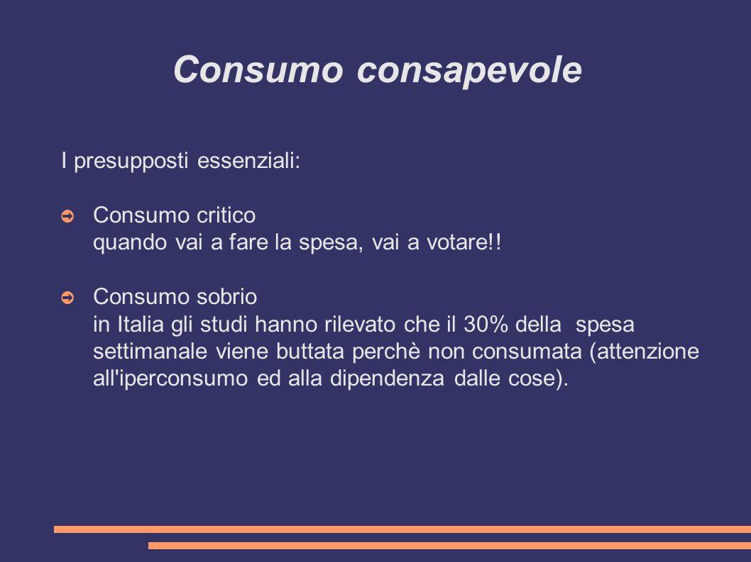 Consumo consapevole I presupposti essenziali: ➲ Consumo critico quando vai a fare la spesa, vai a votare!.