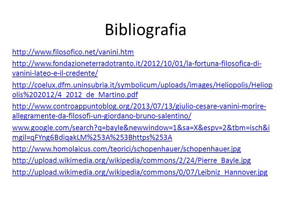 Bibliografia http://www.filosofico.net/vanini.htm http://www.fondazioneterradotranto.it/2012/10/01/la-fortuna-filosofica-di- vanini-lateo-e-il-credente/ http://coelux.dfm.uninsubria.it/symbolicum/uploads/images/Heliopolis/Heliop olis%202012/4_2012_de_Martino.pdf http://www.controappuntoblog.org/2013/07/13/giulio-cesare-vanini-morire- allegramente-da-filosofi-un-giordano-bruno-salentino/ www.google.com/search?q=bayle&newwindow=1&sa=X&espv=2&tbm=isch&i mgil=qFYng6BdiqakLM%253A%253Bhttps%253A http://www.homolaicus.com/teorici/schopenhauer/schopenhauer.jpg http://upload.wikimedia.org/wikipedia/commons/2/24/Pierre_Bayle.jpg http://upload.wikimedia.org/wikipedia/commons/0/07/Leibniz_Hannover.jpg