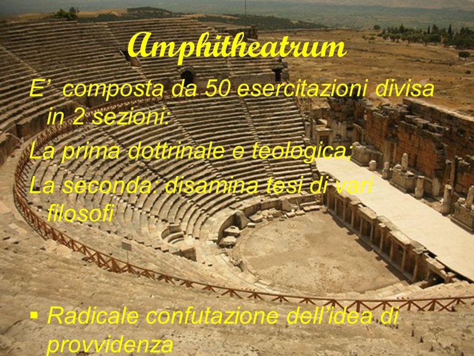 Amphitheatrum E' composta da 50 esercitazioni divisa in 2 sezioni: La prima dottrinale e teologica; La seconda: disamina tesi di vari filosofi  Radicale confutazione dell'idea di provvidenza  L'uomo è una produzione casuale e spontanea della materia