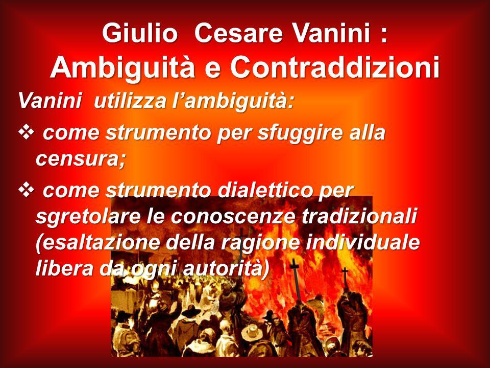 Giulio Cesare Vanini : Ambiguità e Contraddizioni Vanini utilizza l'ambiguità:  come strumento per sfuggire alla censura;  come strumento dialettico per sgretolare le conoscenze tradizionali (esaltazione della ragione individuale libera da ogni autorità)