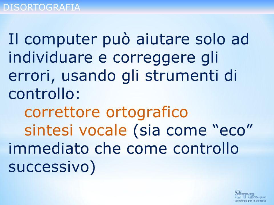 DISORTOGRAFIA Il computer può aiutare solo ad individuare e correggere gli errori, usando gli strumenti di controllo: correttore ortografico sintesi vocale (sia come eco immediato che come controllo successivo)