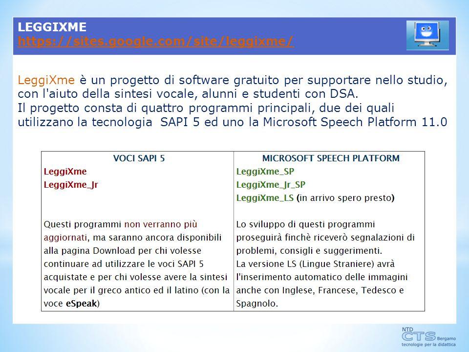 LEGGIXME https://sites.google.com/site/leggixme/ LeggiXme è un progetto di software gratuito per supportare nello studio, con l aiuto della sintesi vocale, alunni e studenti con DSA.