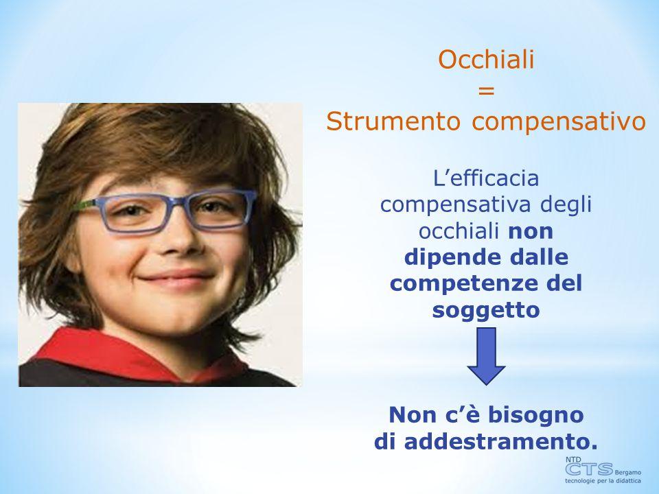 Occhiali = Strumento compensativo L'efficacia compensativa degli occhiali non dipende dalle competenze del soggetto Non c'è bisogno di addestramento.