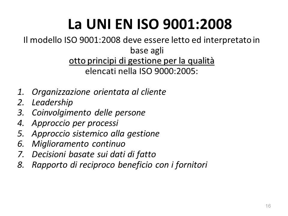La UNI EN ISO 9001:2008 Il modello ISO 9001:2008 deve essere letto ed interpretato in base agli otto principi di gestione per la qualità elencati nella ISO 9000:2005: 1.Organizzazione orientata al cliente 2.Leadership 3.Coinvolgimento delle persone 4.Approccio per processi 5.Approccio sistemico alla gestione 6.Miglioramento continuo 7.Decisioni basate sui dati di fatto 8.Rapporto di reciproco beneficio con i fornitori 16