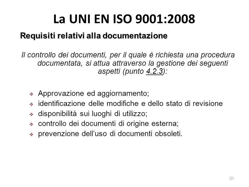 La UNI EN ISO 9001:2008 31 Requisiti relativi alla documentazione Il controllo dei documenti, per il quale è richiesta una procedura documentata, si attua attraverso la gestione dei seguenti aspetti (punto 4.2.3):  Approvazione ed aggiornamento;  identificazione delle modifiche e dello stato di revisione  disponibilità sui luoghi di utilizzo;  controllo dei documenti di origine esterna;  prevenzione dell'uso di documenti obsoleti.