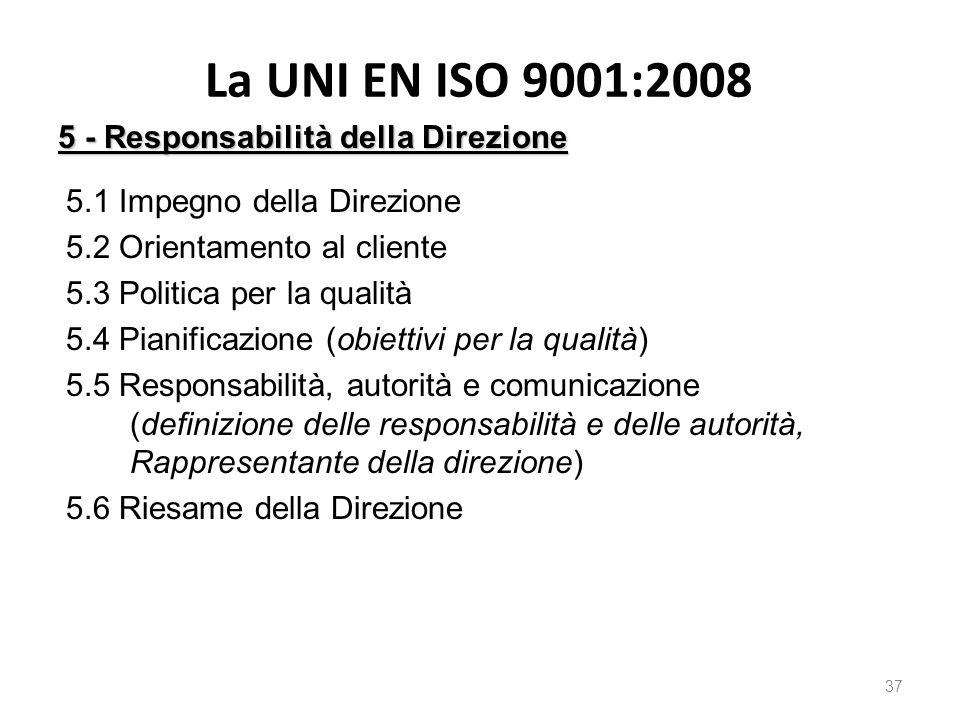 La UNI EN ISO 9001:2008 37 5 - Responsabilità della Direzione 5.1 Impegno della Direzione 5.2 Orientamento al cliente 5.3 Politica per la qualità 5.4 Pianificazione (obiettivi per la qualità) 5.5 Responsabilità, autorità e comunicazione (definizione delle responsabilità e delle autorità, Rappresentante della direzione) 5.6 Riesame della Direzione