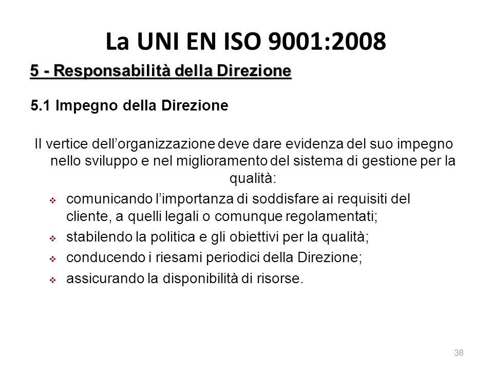 La UNI EN ISO 9001:2008 38 5 - Responsabilità della Direzione 5.1 Impegno della Direzione Il vertice dell'organizzazione deve dare evidenza del suo im