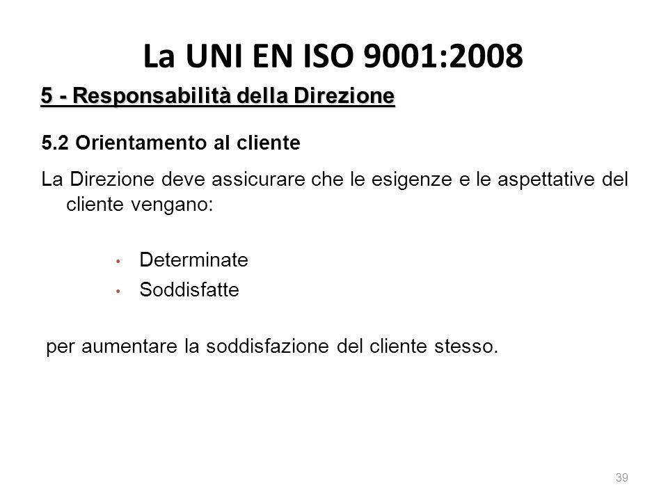 La UNI EN ISO 9001:2008 39 5 - Responsabilità della Direzione 5.2 Orientamento al cliente La Direzione deve assicurare che le esigenze e le aspettative del cliente vengano: Determinate Soddisfatte per aumentare la soddisfazione del cliente stesso.