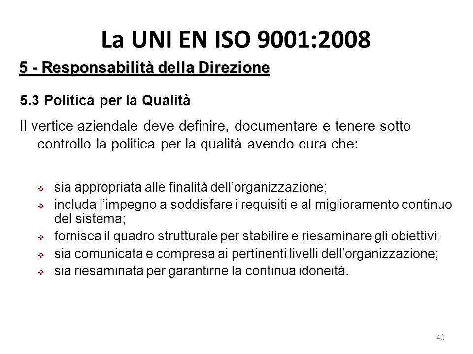 La UNI EN ISO 9001:2008 40 5 - Responsabilità della Direzione 5.3 Politica per la Qualità Il vertice aziendale deve definire, documentare e tenere sotto controllo la politica per la qualità avendo cura che:  sia appropriata alle finalità dell'organizzazione;  includa l'impegno a soddisfare i requisiti e al miglioramento continuo del sistema;  fornisca il quadro strutturale per stabilire e riesaminare gli obiettivi;  sia comunicata e compresa ai pertinenti livelli dell'organizzazione;  sia riesaminata per garantirne la continua idoneità.