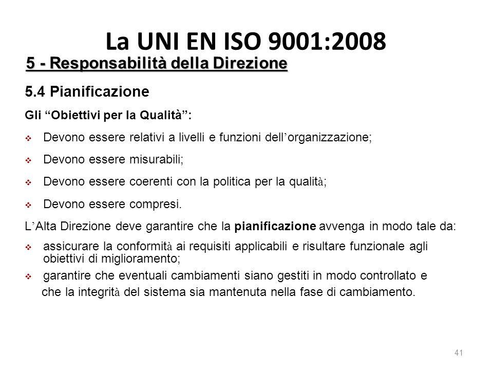 La UNI EN ISO 9001:2008 41 5 - Responsabilità della Direzione 5.4 Pianificazione Gli Obiettivi per la Qualità :  Devono essere relativi a livelli e funzioni dell ' organizzazione;  Devono essere misurabili;  Devono essere coerenti con la politica per la qualit à ;  Devono essere compresi.