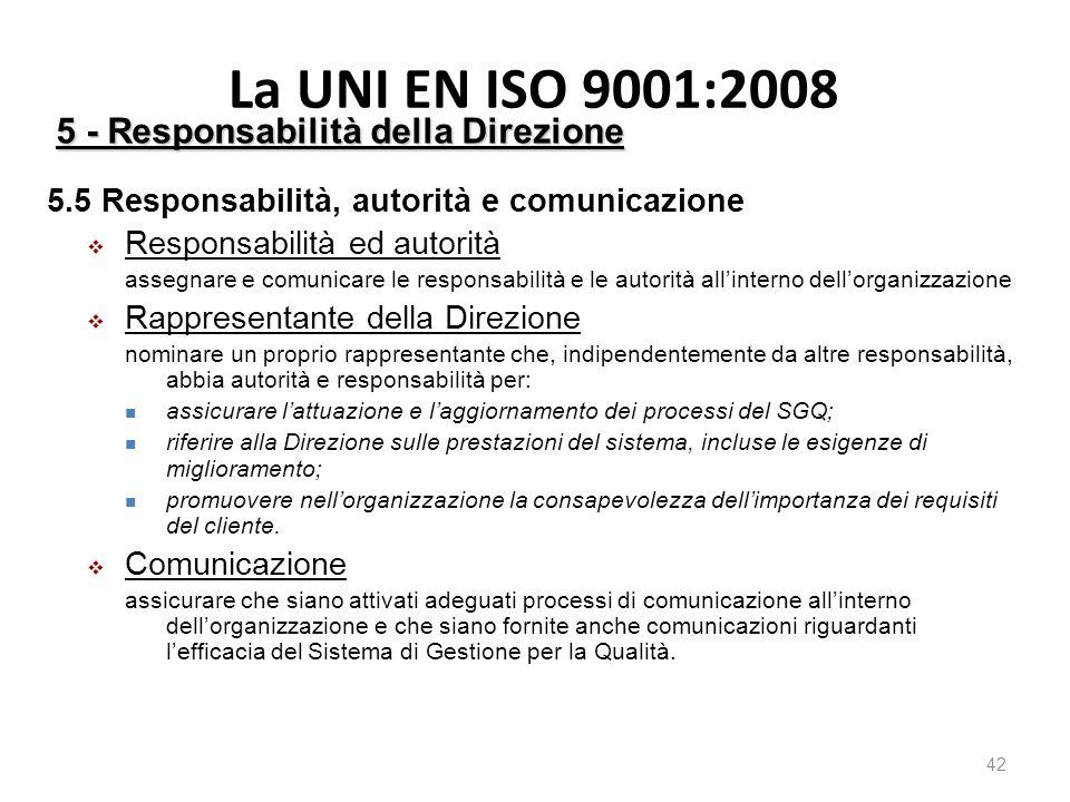 La UNI EN ISO 9001:2008 42 5 - Responsabilità della Direzione 5.5 Responsabilità, autorità e comunicazione  Responsabilità ed autorità assegnare e comunicare le responsabilità e le autorità all'interno dell'organizzazione  Rappresentante della Direzione nominare un proprio rappresentante che, indipendentemente da altre responsabilità, abbia autorità e responsabilità per: assicurare l'attuazione e l'aggiornamento dei processi del SGQ; riferire alla Direzione sulle prestazioni del sistema, incluse le esigenze di miglioramento; promuovere nell'organizzazione la consapevolezza dell'importanza dei requisiti del cliente.