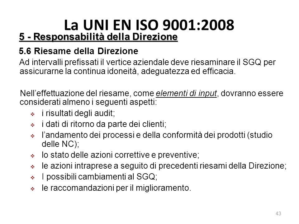 La UNI EN ISO 9001:2008 43 5 - Responsabilità della Direzione 5.6 Riesame della Direzione Ad intervalli prefissati il vertice aziendale deve riesaminare il SGQ per assicurarne la continua idoneità, adeguatezza ed efficacia.