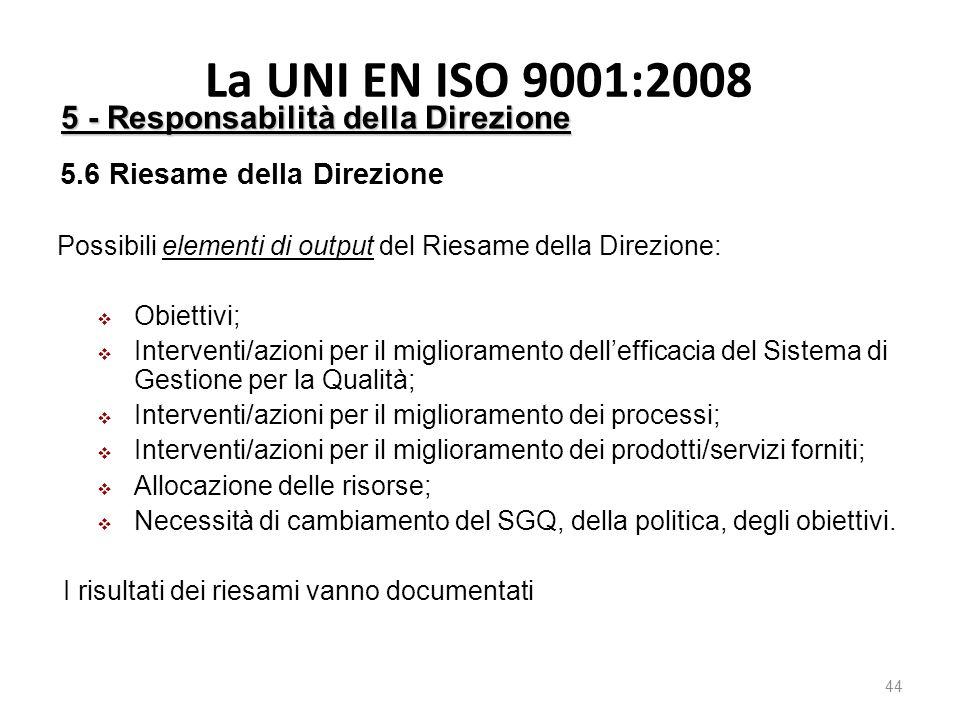 La UNI EN ISO 9001:2008 44 5 - Responsabilità della Direzione 5.6 Riesame della Direzione Possibili elementi di output del Riesame della Direzione:  Obiettivi;  Interventi/azioni per il miglioramento dell'efficacia del Sistema di Gestione per la Qualità;  Interventi/azioni per il miglioramento dei processi;  Interventi/azioni per il miglioramento dei prodotti/servizi forniti;  Allocazione delle risorse;  Necessità di cambiamento del SGQ, della politica, degli obiettivi.