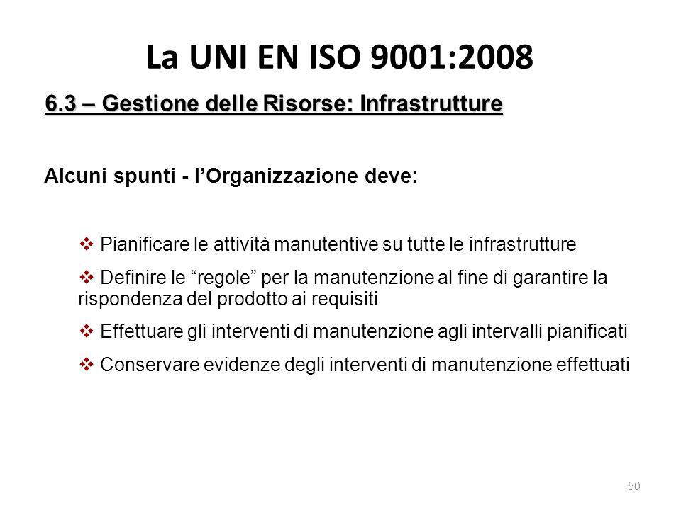 La UNI EN ISO 9001:2008 50 6.3 – Gestione delle Risorse: Infrastrutture Alcuni spunti - l'Organizzazione deve:  Pianificare le attività manutentive su tutte le infrastrutture  Definire le regole per la manutenzione al fine di garantire la rispondenza del prodotto ai requisiti  Effettuare gli interventi di manutenzione agli intervalli pianificati  Conservare evidenze degli interventi di manutenzione effettuati