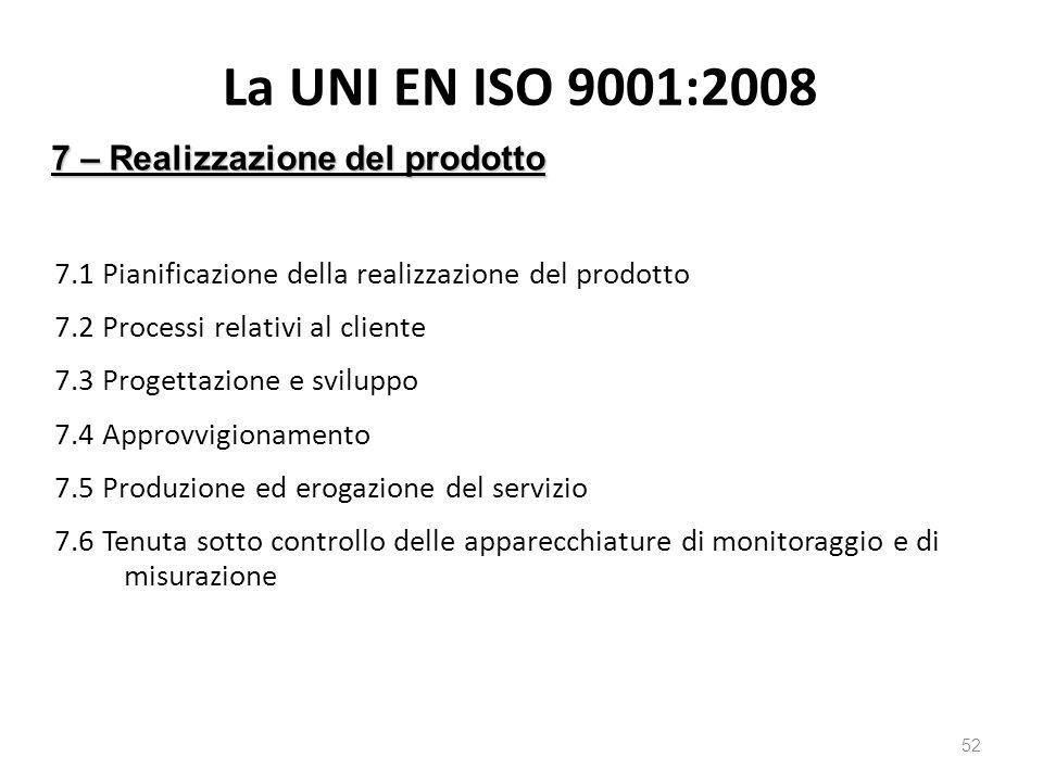 La UNI EN ISO 9001:2008 7.1 Pianificazione della realizzazione del prodotto 7.2 Processi relativi al cliente 7.3 Progettazione e sviluppo 7.4 Approvvigionamento 7.5 Produzione ed erogazione del servizio 7.6 Tenuta sotto controllo delle apparecchiature di monitoraggio e di misurazione 52 7 – Realizzazione del prodotto