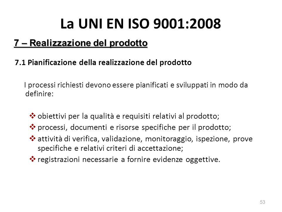 La UNI EN ISO 9001:2008 7.1 Pianificazione della realizzazione del prodotto I processi richiesti devono essere pianificati e sviluppati in modo da definire:  obiettivi per la qualità e requisiti relativi al prodotto;  processi, documenti e risorse specifiche per il prodotto;  attività di verifica, validazione, monitoraggio, ispezione, prove specifiche e relativi criteri di accettazione;  registrazioni necessarie a fornire evidenze oggettive.