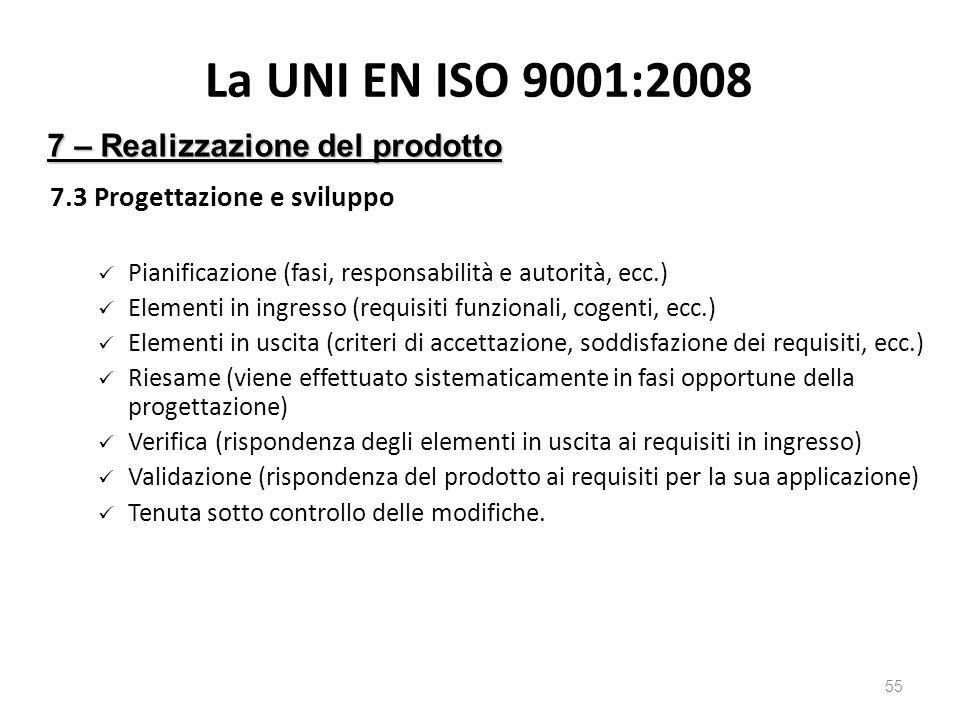La UNI EN ISO 9001:2008 7.3 Progettazione e sviluppo Pianificazione (fasi, responsabilità e autorità, ecc.) Elementi in ingresso (requisiti funzionali, cogenti, ecc.) Elementi in uscita (criteri di accettazione, soddisfazione dei requisiti, ecc.) Riesame (viene effettuato sistematicamente in fasi opportune della progettazione) Verifica (rispondenza degli elementi in uscita ai requisiti in ingresso) Validazione (rispondenza del prodotto ai requisiti per la sua applicazione) Tenuta sotto controllo delle modifiche.