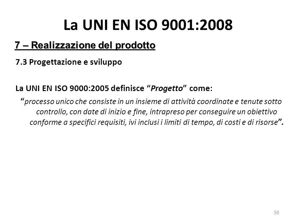 La UNI EN ISO 9001:2008 7.3 Progettazione e sviluppo La UNI EN ISO 9000:2005 definisce Progetto come: processo unico che consiste in un insieme di attività coordinate e tenute sotto controllo, con date di inizio e fine, intrapreso per conseguire un obiettivo conforme a specifici requisiti, ivi inclusi i limiti di tempo, di costi e di risorse .
