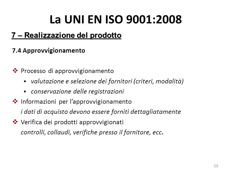 La UNI EN ISO 9001:2008 7.4 Approvvigionamento  Processo di approvvigionamento  valutazione e selezione dei fornitori (criteri, modalità)  conservazione delle registrazioni  Informazioni per l'approvvigionamento i dati di acquisto devono essere forniti dettagliatamente  Verifica dei prodotti approvvigionati controlli, collaudi, verifiche presso il fornitore, ecc.