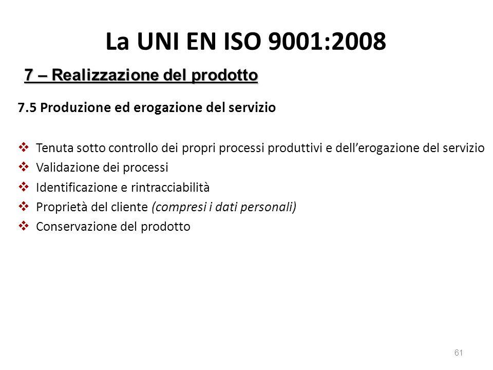 La UNI EN ISO 9001:2008 7.5 Produzione ed erogazione del servizio  Tenuta sotto controllo dei propri processi produttivi e dell'erogazione del servizio  Validazione dei processi  Identificazione e rintracciabilità  Proprietà del cliente (compresi i dati personali)  Conservazione del prodotto 61 7 – Realizzazione del prodotto