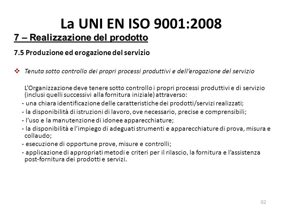 La UNI EN ISO 9001:2008 7.5 Produzione ed erogazione del servizio  Tenuta sotto controllo dei propri processi produttivi e dell'erogazione del servizio L'Organizzazione deve tenere sotto controllo i propri processi produttivi e di servizio (inclusi quelli successivi alla fornitura iniziale) attraverso: - una chiara identificazione delle caratteristiche dei prodotti/servizi realizzati; - la disponibilità di istruzioni di lavoro, ove necessario, precise e comprensibili; - l'uso e la manutenzione di idonee apparecchiature; - la disponibilità e l'impiego di adeguati strumenti e apparecchiature di prova, misura e collaudo; - esecuzione di opportune prove, misure e controlli; - applicazione di appropriati metodi e criteri per il rilascio, la fornitura e l'assistenza post-fornitura dei prodotti e servizi.