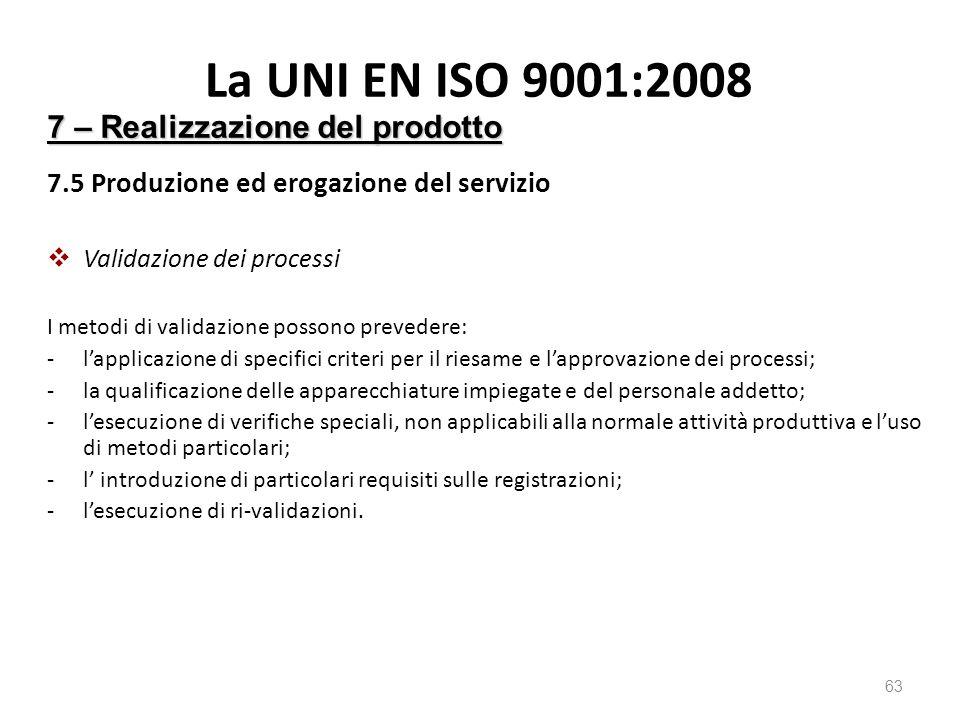La UNI EN ISO 9001:2008 7.5 Produzione ed erogazione del servizio  Validazione dei processi I metodi di validazione possono prevedere: -l'applicazione di specifici criteri per il riesame e l'approvazione dei processi; -la qualificazione delle apparecchiature impiegate e del personale addetto; -l'esecuzione di verifiche speciali, non applicabili alla normale attività produttiva e l'uso di metodi particolari; -l' introduzione di particolari requisiti sulle registrazioni; -l'esecuzione di ri-validazioni.