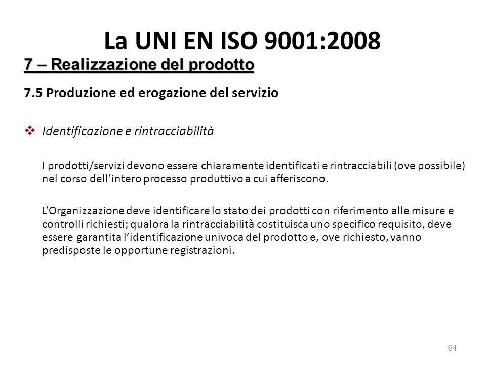 La UNI EN ISO 9001:2008 7.5 Produzione ed erogazione del servizio  Identificazione e rintracciabilità I prodotti/servizi devono essere chiaramente identificati e rintracciabili (ove possibile) nel corso dell'intero processo produttivo a cui afferiscono.