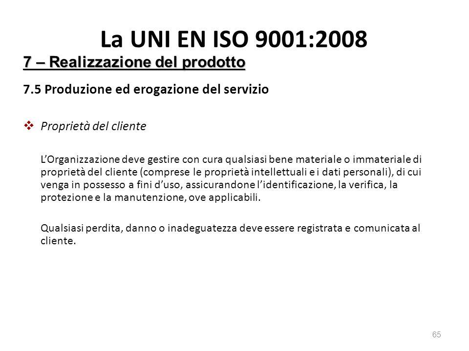 La UNI EN ISO 9001:2008 7.5 Produzione ed erogazione del servizio  Proprietà del cliente L'Organizzazione deve gestire con cura qualsiasi bene materiale o immateriale di proprietà del cliente (comprese le proprietà intellettuali e i dati personali), di cui venga in possesso a fini d'uso, assicurandone l'identificazione, la verifica, la protezione e la manutenzione, ove applicabili.