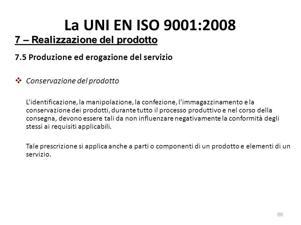 La UNI EN ISO 9001:2008 7.5 Produzione ed erogazione del servizio  Conservazione del prodotto L'identificazione, la manipolazione, la confezione, l'immagazzinamento e la conservazione dei prodotti, durante tutto il processo produttivo e nel corso della consegna, devono essere tali da non influenzare negativamente la conformità degli stessi ai requisiti applicabili.