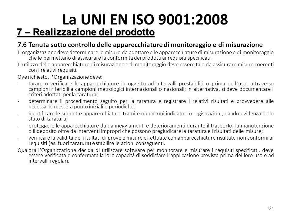 La UNI EN ISO 9001:2008 7.6 Tenuta sotto controllo delle apparecchiature di monitoraggio e di misurazione L ' organizzazione deve determinare le misure da adottare e le apparecchiature di misurazione e di monitoraggio che le permettano di assicurare la conformit à dei prodotti ai requisiti specificati.