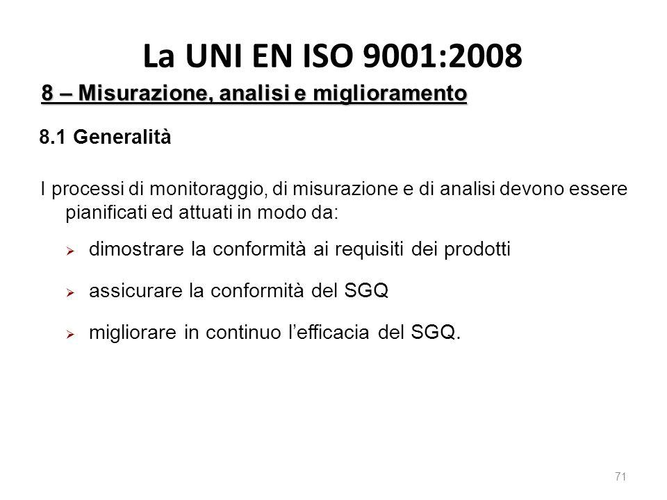 La UNI EN ISO 9001:2008 71 8 – Misurazione, analisi e miglioramento I processi di monitoraggio, di misurazione e di analisi devono essere pianificati ed attuati in modo da:  dimostrare la conformità ai requisiti dei prodotti  assicurare la conformità del SGQ  migliorare in continuo l'efficacia del SGQ.