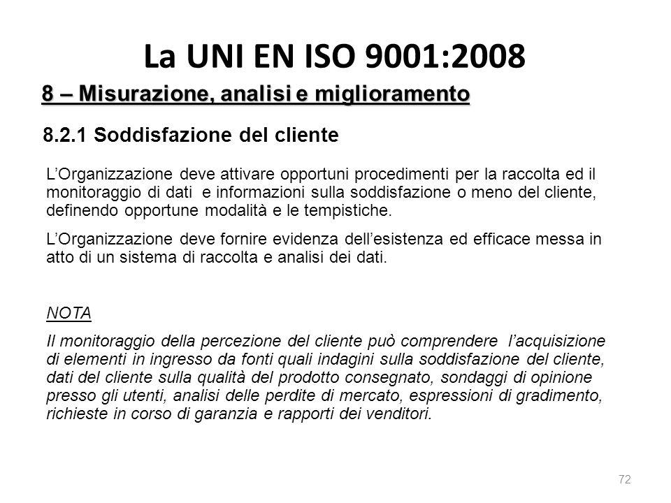 La UNI EN ISO 9001:2008 72 8 – Misurazione, analisi e miglioramento 8.2.1 Soddisfazione del cliente L'Organizzazione deve attivare opportuni procedimenti per la raccolta ed il monitoraggio di dati e informazioni sulla soddisfazione o meno del cliente, definendo opportune modalità e le tempistiche.