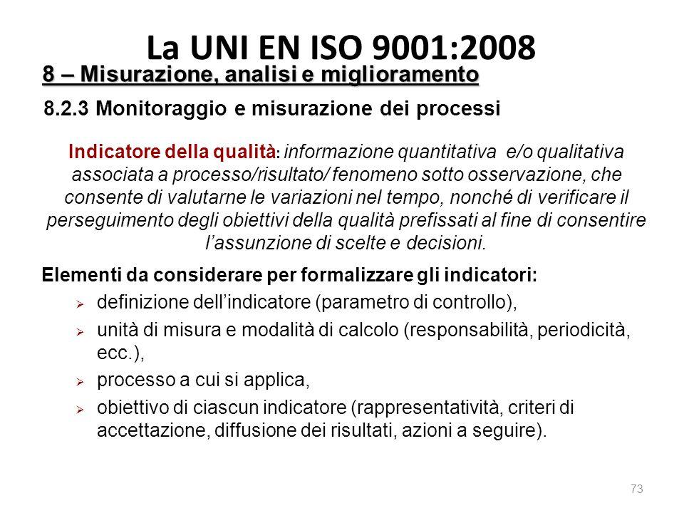 La UNI EN ISO 9001:2008 73 8 – Misurazione, analisi e miglioramento 8.2.3 Monitoraggio e misurazione dei processi Indicatore della qualità : informazione quantitativa e/o qualitativa associata a processo/risultato/ fenomeno sotto osservazione, che consente di valutarne le variazioni nel tempo, nonché di verificare il perseguimento degli obiettivi della qualità prefissati al fine di consentire l'assunzione di scelte e decisioni.
