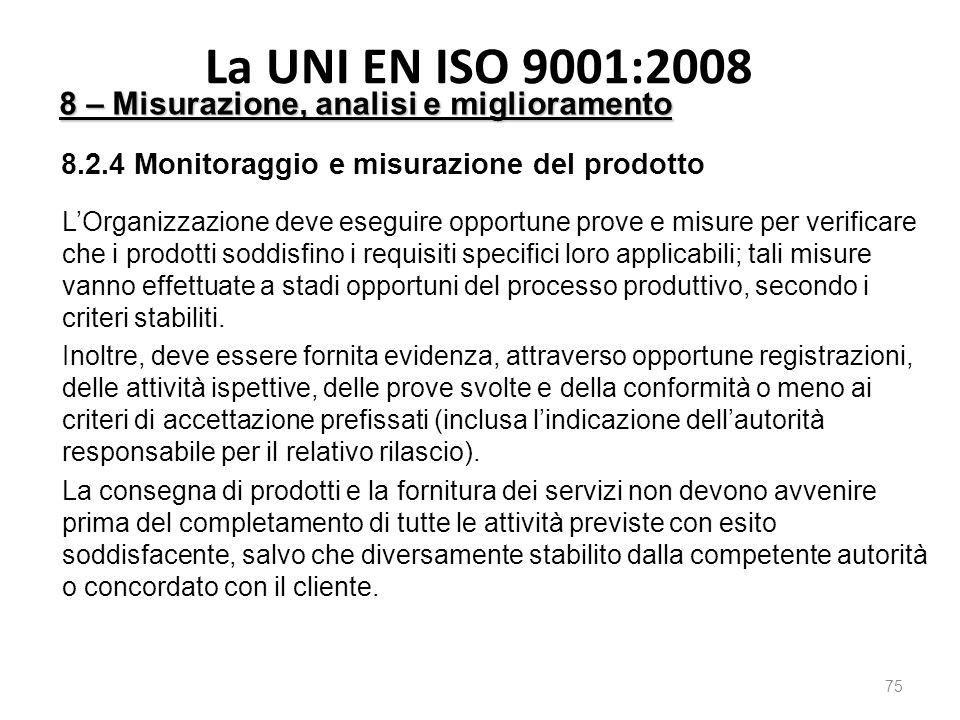 La UNI EN ISO 9001:2008 75 8 – Misurazione, analisi e miglioramento 8.2.4 Monitoraggio e misurazione del prodotto L'Organizzazione deve eseguire opportune prove e misure per verificare che i prodotti soddisfino i requisiti specifici loro applicabili; tali misure vanno effettuate a stadi opportuni del processo produttivo, secondo i criteri stabiliti.