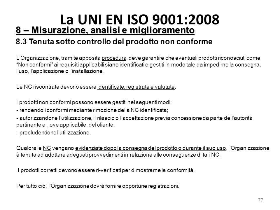 La UNI EN ISO 9001:2008 77 8 – Misurazione, analisi e miglioramento 8.3 Tenuta sotto controllo del prodotto non conforme L'Organizzazione, tramite apposita procedura, deve garantire che eventuali prodotti riconosciuti come Non conformi ai requisiti applicabili siano identificati e gestiti in modo tale da impedirne la consegna, l'uso, l'applicazione o l'installazione.