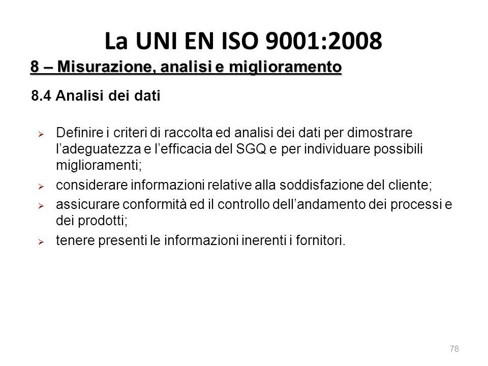 La UNI EN ISO 9001:2008 78 8 – Misurazione, analisi e miglioramento 8.4 Analisi dei dati  Definire i criteri di raccolta ed analisi dei dati per dimostrare l'adeguatezza e l'efficacia del SGQ e per individuare possibili miglioramenti;  considerare informazioni relative alla soddisfazione del cliente;  assicurare conformità ed il controllo dell'andamento dei processi e dei prodotti;  tenere presenti le informazioni inerenti i fornitori.