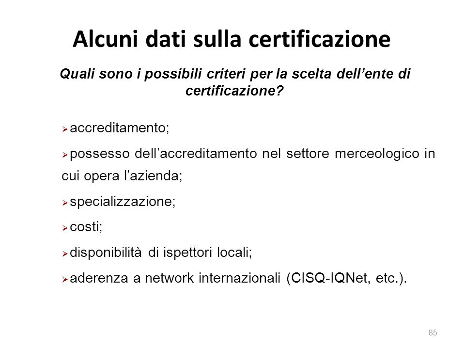 Alcuni dati sulla certificazione 85  accreditamento;  possesso dell'accreditamento nel settore merceologico in cui opera l'azienda;  specializzazione;  costi;  disponibilità di ispettori locali;  aderenza a network internazionali (CISQ-IQNet, etc.).