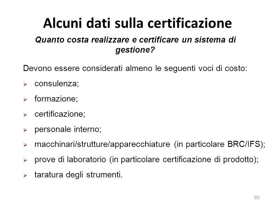 Alcuni dati sulla certificazione 86 Devono essere considerati almeno le seguenti voci di costo:  consulenza;  formazione;  certificazione;  personale interno;  macchinari/strutture/apparecchiature (in particolare BRC/IFS);  prove di laboratorio (in particolare certificazione di prodotto);  taratura degli strumenti.