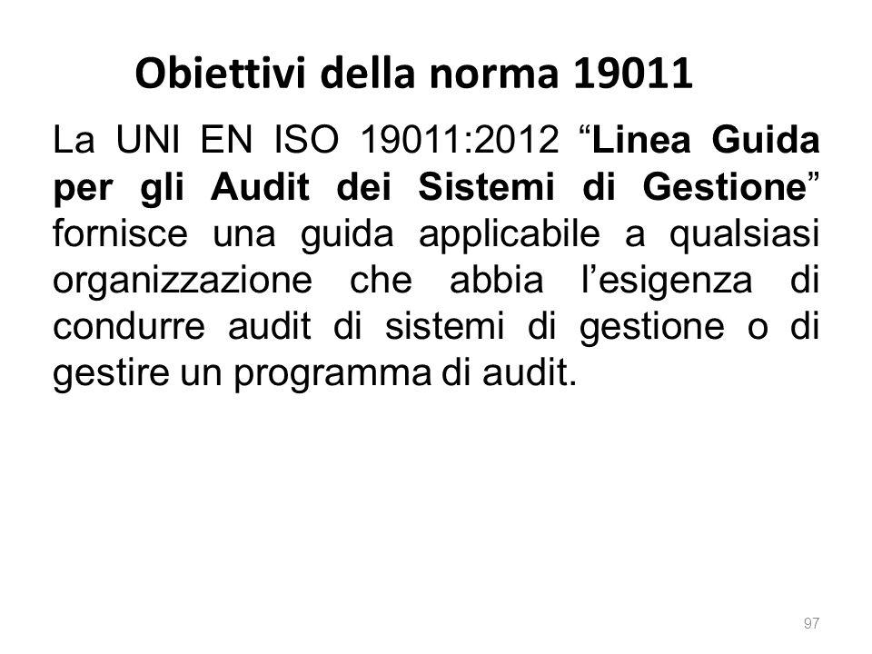 Obiettivi della norma 19011 97 La UNI EN ISO 19011:2012 Linea Guida per gli Audit dei Sistemi di Gestione fornisce una guida applicabile a qualsiasi organizzazione che abbia l'esigenza di condurre audit di sistemi di gestione o di gestire un programma di audit.