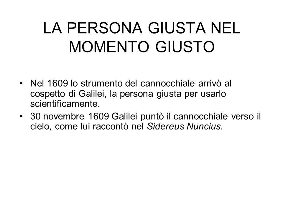 LA PERSONA GIUSTA NEL MOMENTO GIUSTO Nel 1609 lo strumento del cannocchiale arrivò al cospetto di Galilei, la persona giusta per usarlo scientificamen