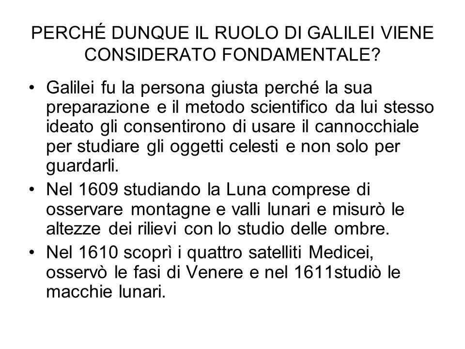 PERCHÉ DUNQUE IL RUOLO DI GALILEI VIENE CONSIDERATO FONDAMENTALE? Galilei fu la persona giusta perché la sua preparazione e il metodo scientifico da l