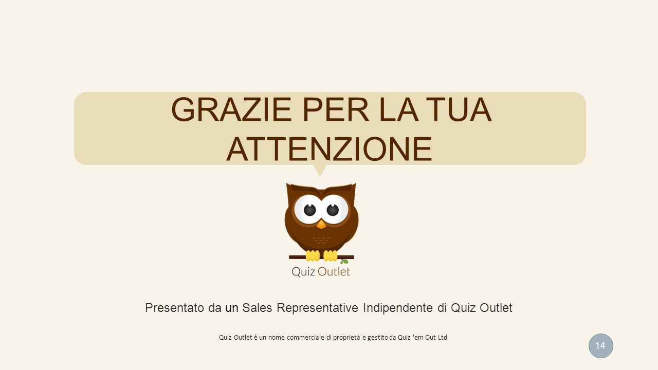GRAZIE PER LA TUA ATTENZIONE Presentato da un Sales Representative Indipendente di Quiz Outlet 14 Quiz Outlet è un nome commerciale di proprietà e ges